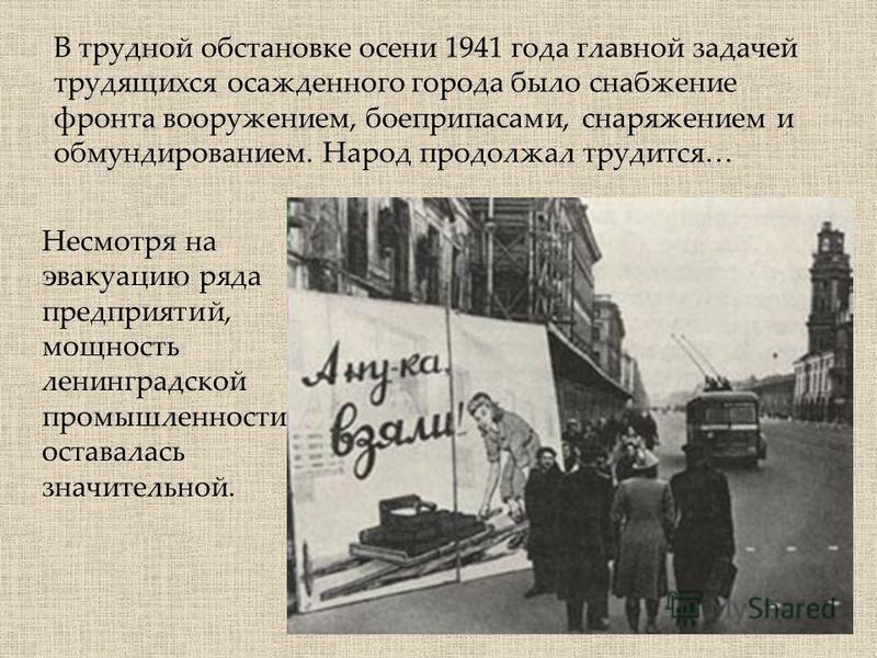 Несмотря на эвакуацию ряда предприятий, мощность ленинградской промышленности оставалась значительной. В трудной обстановке осени 1941 года главной задачей трудящихся осажденного города было снабжение фронта вооружением, боеприпасами, снаряжением и о