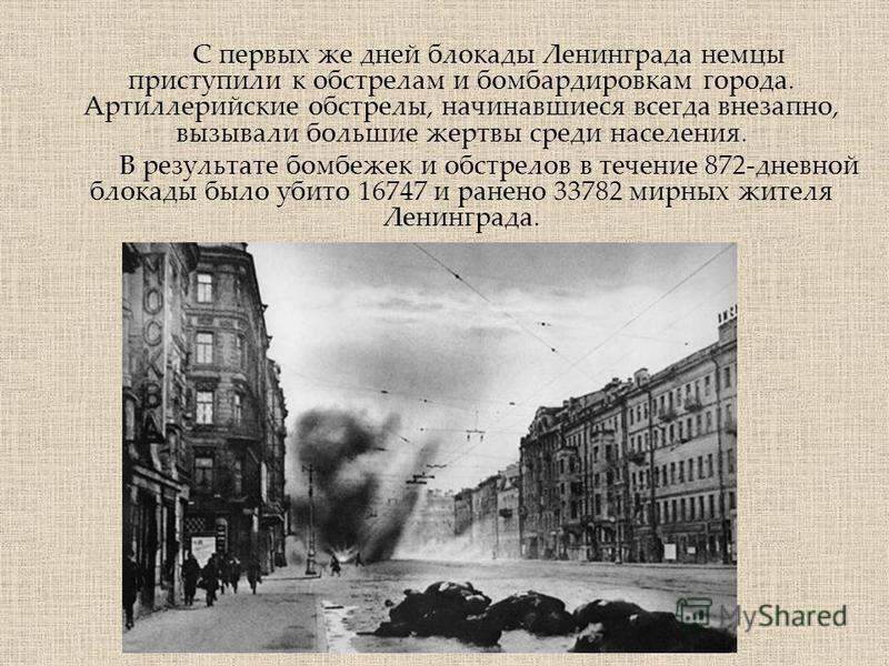 С первых же дней блокады Ленинграда немцы приступили к обстрелам и бомбардировкам города. Артиллерийские обстрелы, начинавшиеся всегда внезапно, вызывали большие жертвы среди населения. В результате бомбежек и обстрелов в течение 872-дневной блокады
