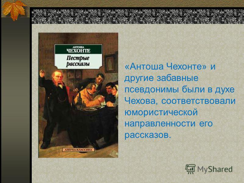 «Антоша Чехонте» и другие забавные псевдонимы были в духе Чехова, соответствовали юмористической направленности его рассказов.