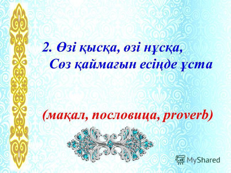 2. Өзі қысқа, өзі нұсқа, Сөз қаймағын есіңде ұста (мақал, пословица, proverb)