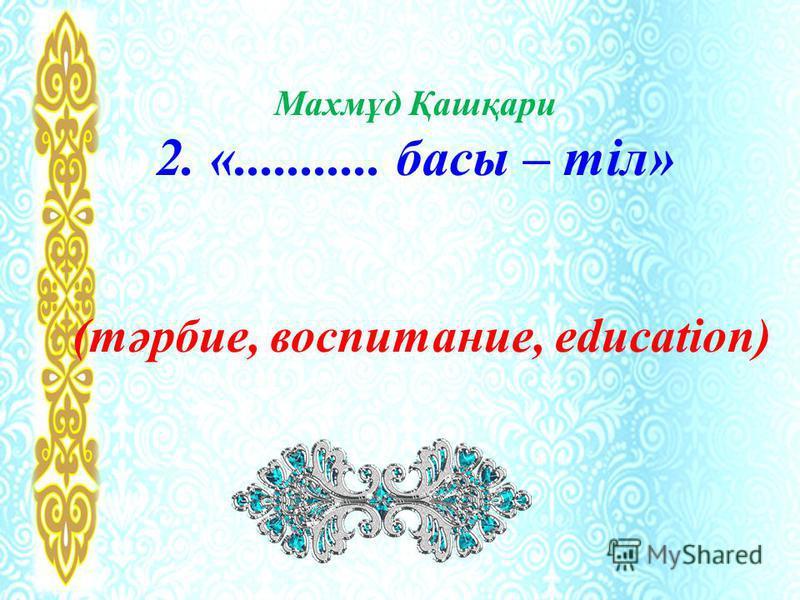 Махмұд Қашқари 2. «........... басы – тіл» (тәрбие, воспитание, education)