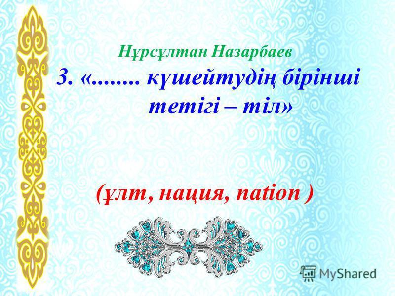 Нұрсұлтан Назарбаев 3. «........ күшейтудің бірінші тетігі – тіл» (ұлт, нация, nation )