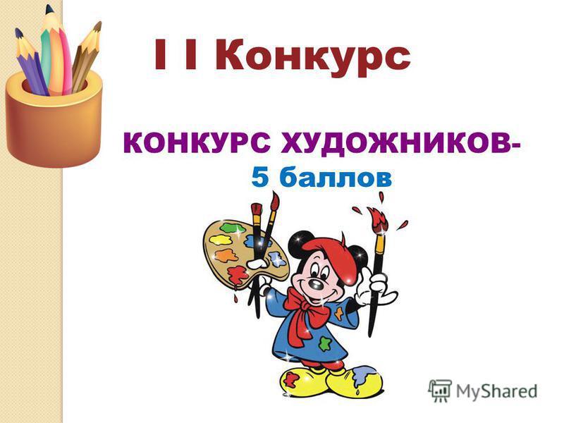 I I Конкурс КОНКУРС ХУДОЖНИКОВ- 5 баллов