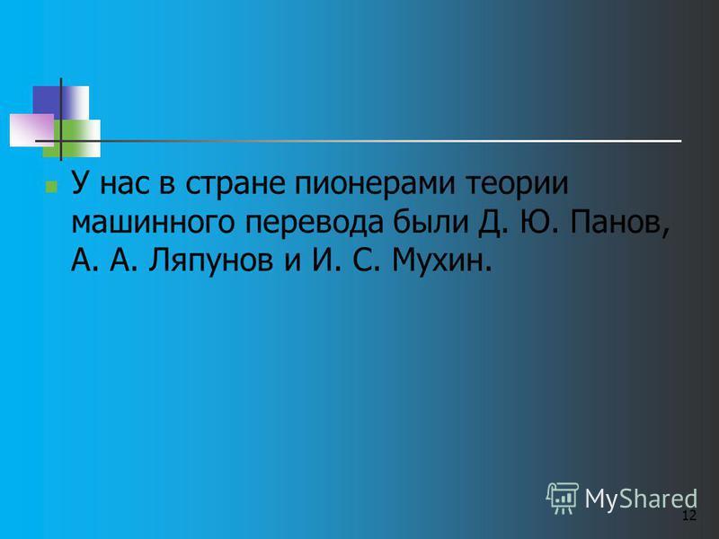 12 У нас в стране пионерами теории машинного перевода были Д. Ю. Панов, А. А. Ляпунов и И. С. Мухин.