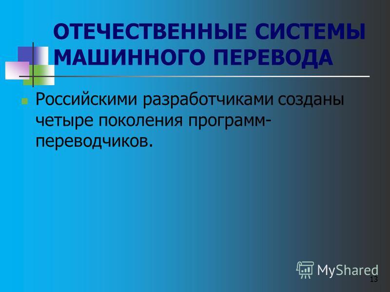 13 ОТЕЧЕСТВЕННЫЕ СИСТЕМЫ МАШИННОГО ПЕРЕВОДА Российскими разработчиками созданы четыре поколения программ- переводчиков.
