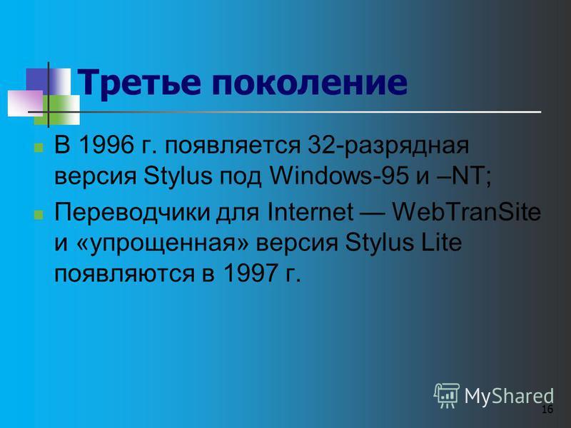 16 Третье поколение В 1996 г. появляется 32-разрядная версия Stylus под Windows-95 и –NT; Переводчики для Internet WebTranSite и «упрощенная» версия Stylus Lite появляются в 1997 г.