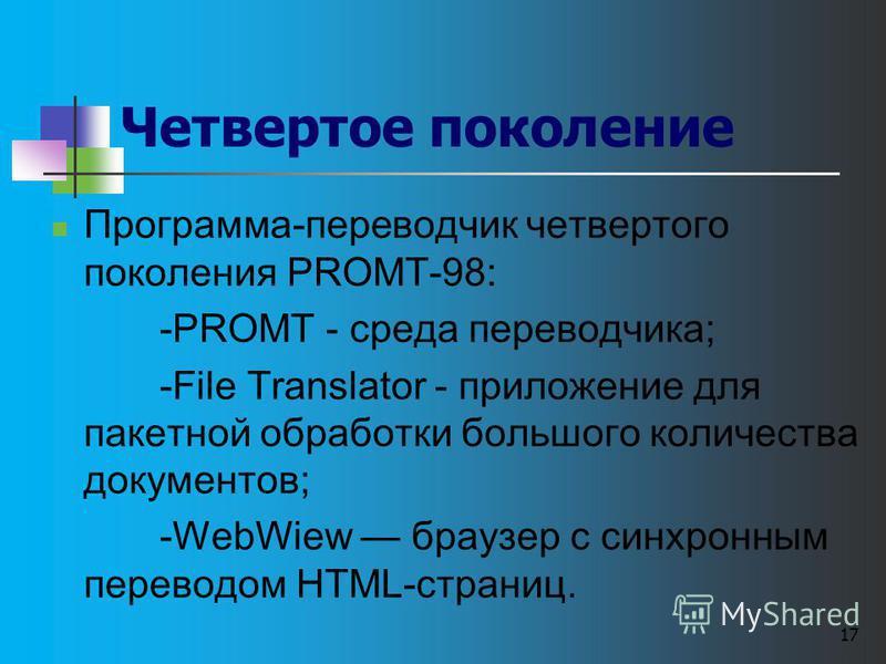 17 Четвертое поколение Программа-переводчик четвертого поколения РROМТ-98: -PROMT - среда переводчика; -File Translator - приложение для пакетной обработки большого количества документов; -WebWiew браузер с синхронным переводом HTML-страниц.