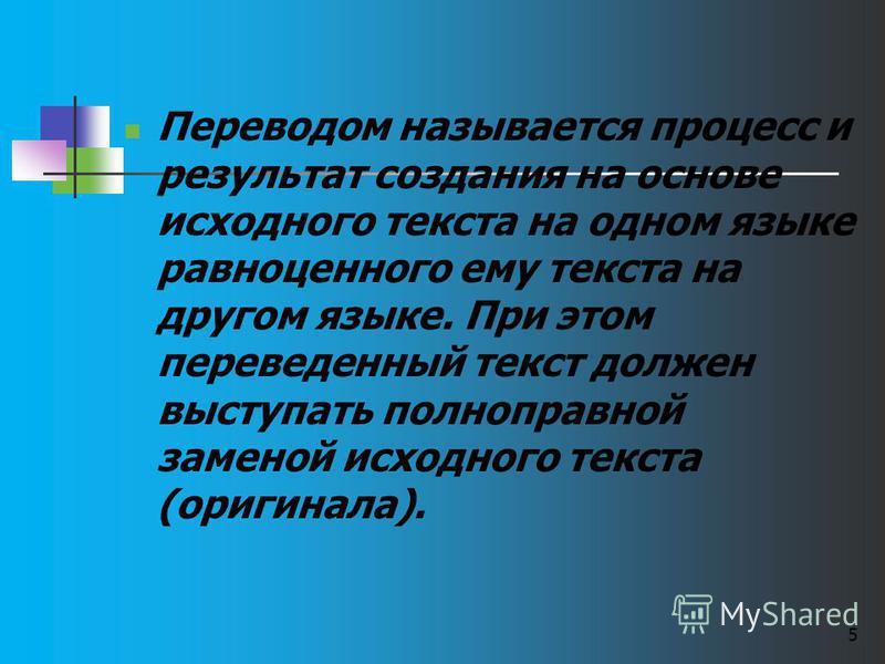 Переводом называется процесс и результат создания на основе исходного текста на одном языке равноценного ему текста на другом языке. При этом переведенный текст должен выступать полноправной заменой исходного текста (оригинала). 5