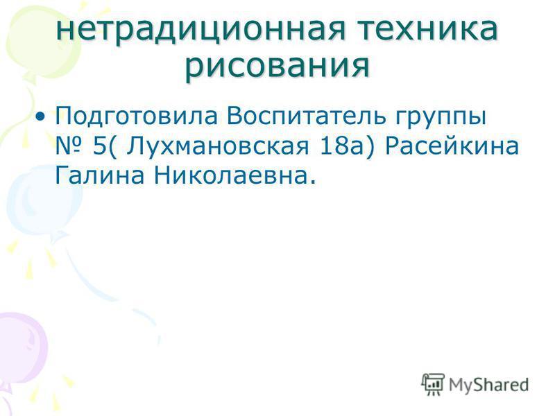 нетрадиционная техника рисования Подготовила Воспитатель группы 5( Лухмановская 18 а) Расейкина Галина Николаевна.