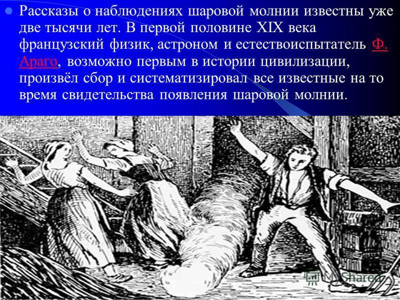 Рассказы о наблюдениях шаровой молниии известны уже две тысячи лет. В первой половине XIX века французский физик, астроном и естествоиспытатель Ф. Араго, возможно первым в истории цивилизации, произвёл сбор и систематизировал все известные на то врем