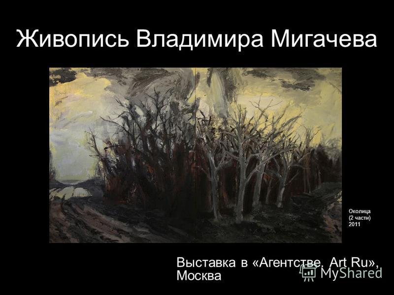 Живопись Владимира Мигачева Выставка в «Агентстве. Art Ru», Москва Околица (2 части) 2011