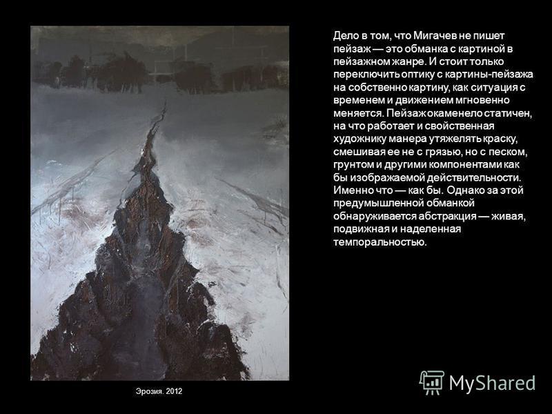 Дело в том, что Мигачев не пишет пейзаж это обманка с картиной в пейзажном жанре. И стоит только переключить оптику с картины-пейзажа на собственно картину, как ситуация с временем и движением мгновенно меняется. Пейзаж окаменело статичен, на что раб