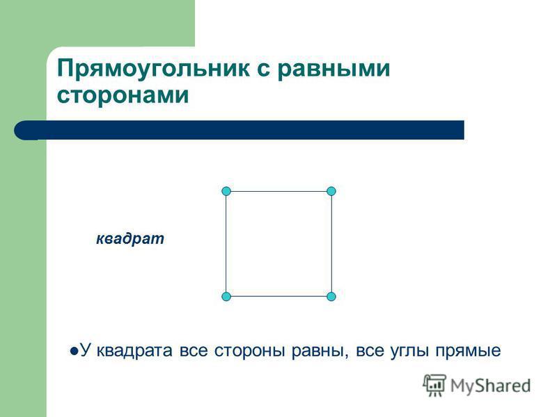 Прямоугольник с равными сторонами квадрат У квадрата все стороны равны, все углы прямые