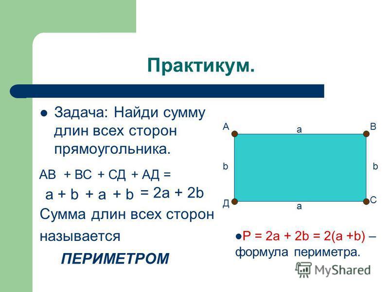 Практикум. Задача: Найди сумму длин всех сторон прямоугольника. Сумма длин всех сторон называется АВ С Д а b а b АВ+ ВС+ СД+ АД = a+ b+ a+ b = 2a + 2b ПЕРИМЕТРОМ P = 2a + 2b = 2(a +b) – формула периметра.