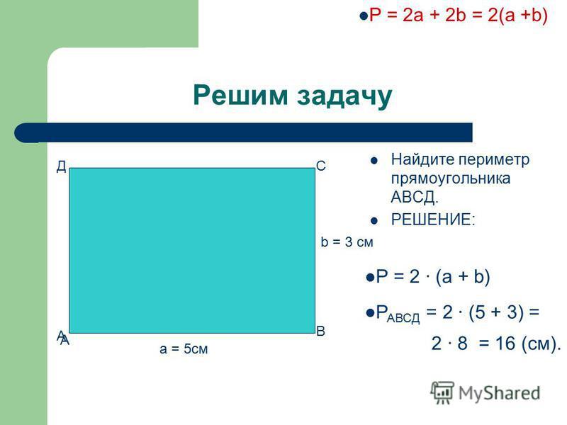 Решим задачу Найдите периметр прямоугольника АВСД. РЕШЕНИЕ: А В СД А а = 5 см b = 3 см P = 2a + 2b = 2(a +b) P = 2 · (а + b) Р АВСД = 2 · (5 + 3) = 2 · 8 = 16 (см).