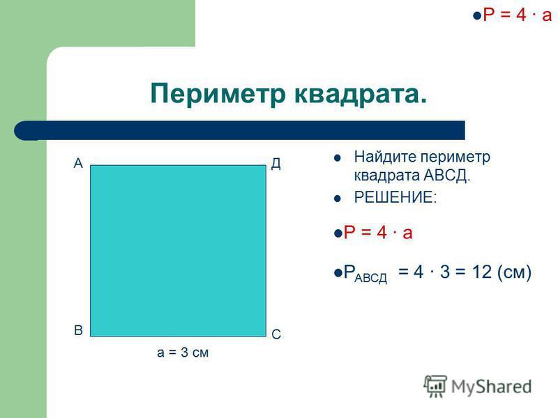 Периметр квадрата. Найдите периметр квадрата АВСД. РЕШЕНИЕ: А В С Д а = 3 см Р = 4 · а Р АВСД = 4 · 3 = 12 (см)