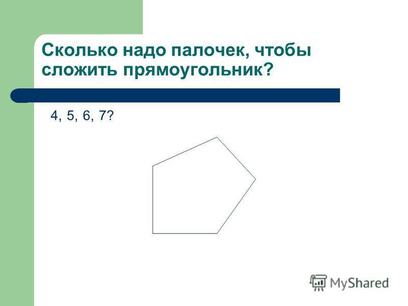Сколько надо палочек, чтобы сложить прямоугольник? 4, 5,6,7?