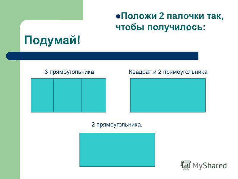 Подумай! Положи 2 палочки так, чтобы получилось: Квадрат и 2 прямоугольника 2 прямоугольника. 3 прямоугольника