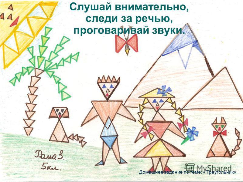 Слушай внимательно, следи за речью, проговаривай звуки. Домашнее задание по теме: «Треугольник»