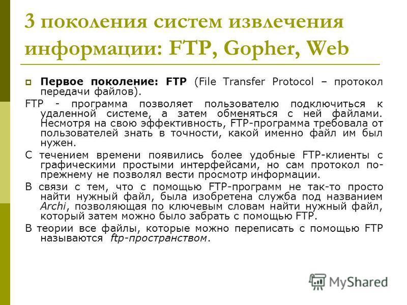 3 поколения систем извлечения информации: FTP, Gopher, Web Первое поколение: FTP (File Transfer Protocol – протокол передачи файлов). FTP - программа позволяет пользователю подключиться к удаленной системе, а затем обменяться с ней файлами. Несмотря