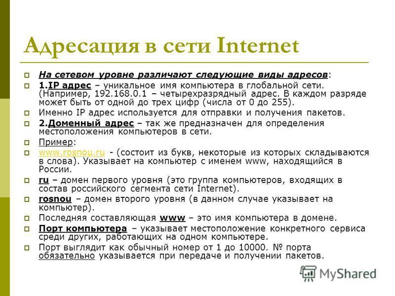 Адресация в сети Internet На сетевом уровне различают следующие виды адресов: 1. IP адрес – уникальное имя компьютера в глобальной сети. (Например, 192.168.0.1 – четырехразрядный адрес. В каждом разряде может быть от одной до трех цифр (числа от 0 до
