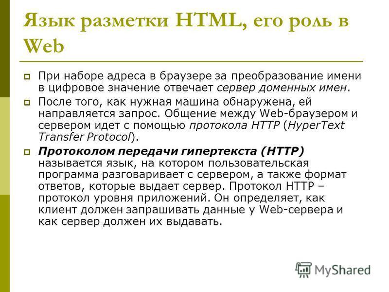 Язык разметки HTML, его роль в Web При наборе адреса в браузере за преобразование имени в цифровое значение отвечает сервер доменных имен. После того, как нужная машина обнаружена, ей направляется запрос. Общение между Web-браузером и сервером идет с