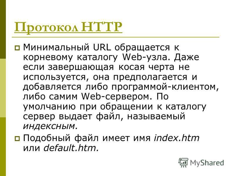 Протокол HTTP Минимальный URL обращается к корневому каталогу Web-узла. Даже если завершающая косая черта не используется, она предполагается и добавляется либо программой-клиентом, либо самим Web-сервером. По умолчанию при обращении к каталогу серве