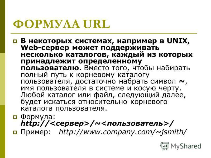 ФОРМУЛА URL В некоторых системах, например в UNIX, Web-сервер может поддерживать несколько каталогов, каждый из которых принадлежит определенному пользователю. Вместо того, чтобы набирать полный путь к корневому каталогу пользователя, достаточно набр