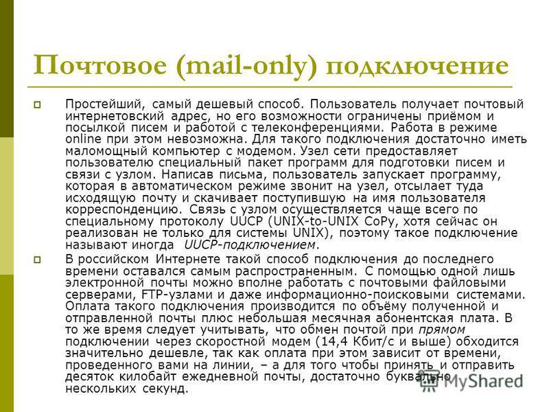 Почтовое (mail-only) подключение Простейший, самый дешевый способ. Пользователь получает почтовый интернетовский адрес, но его возможности ограничены приёмом и посылкой писем и работой с телеконференциями. Работа в режиме online при этом невозможна.