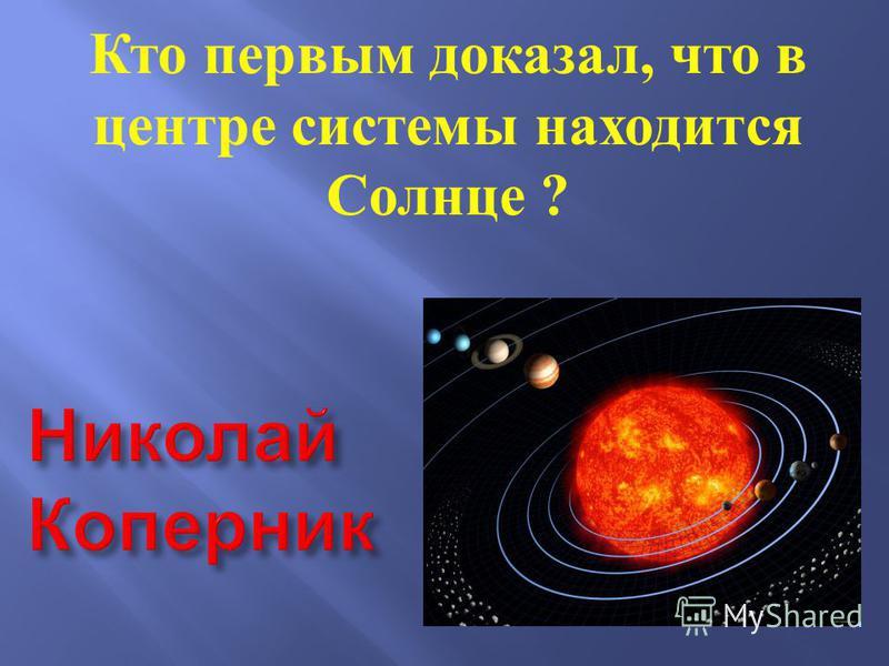 Кто первым доказал, что в центре системы находится Солнце ?