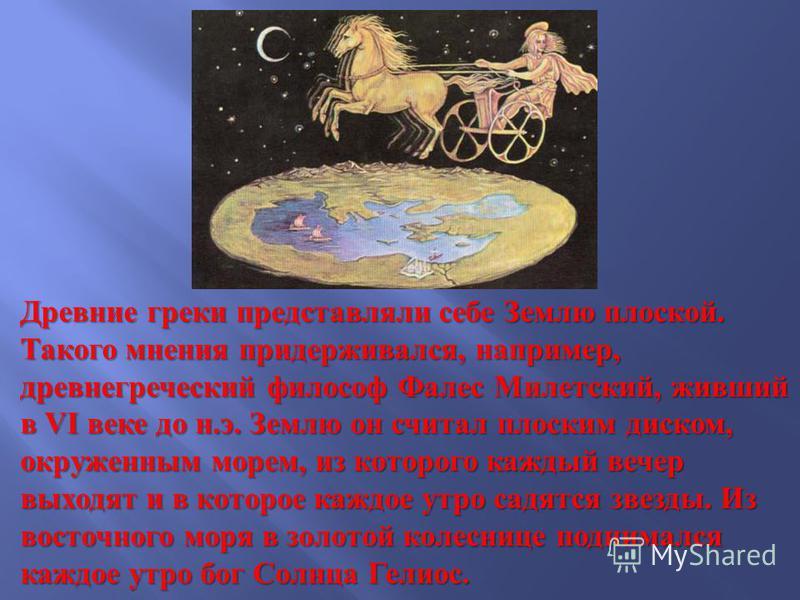 Древние греки представляли себе Землю плоской. Такого мнения придерживался, например, древнегреческий философ Фалес Милетский, живший в VI веке до н. э. Землю он считал плоским диском, окруженным морем, из которого каждый вечер выходят и в которое ка