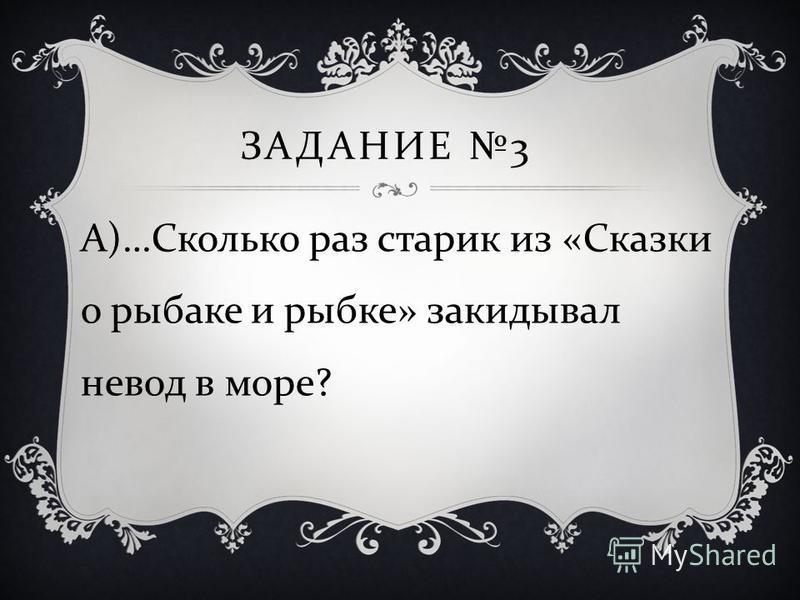 ЗАДАНИЕ 3 А )… Сколько раз старик из « Сказки о рыбаке и рыбке » закидывал невод в море ?