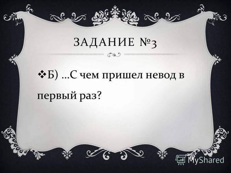 ЗАДАНИЕ 3 Б ) … С чем пришел невод в первый раз ?
