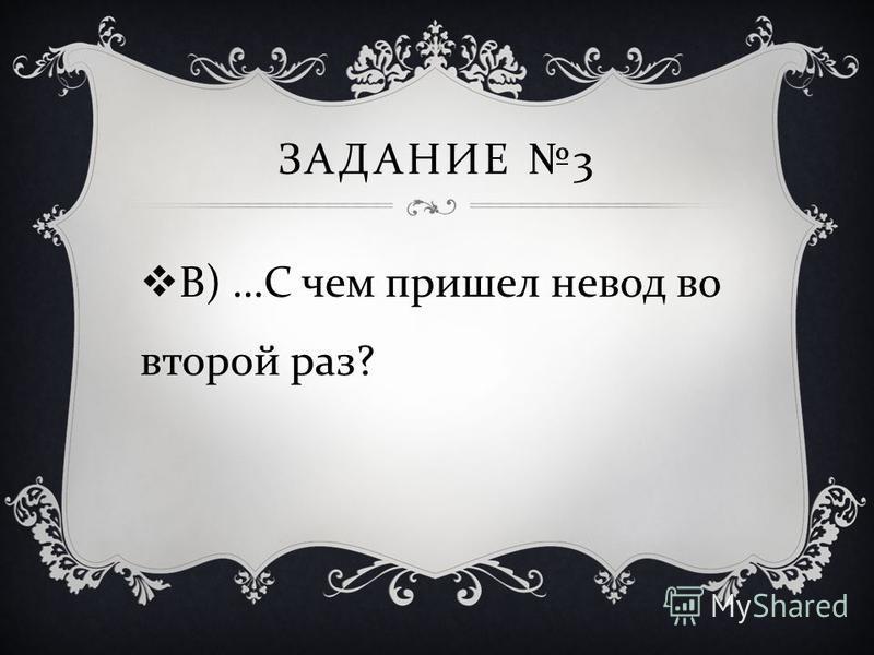 ЗАДАНИЕ 3 В ) … С чем пришел невод во второй раз ?