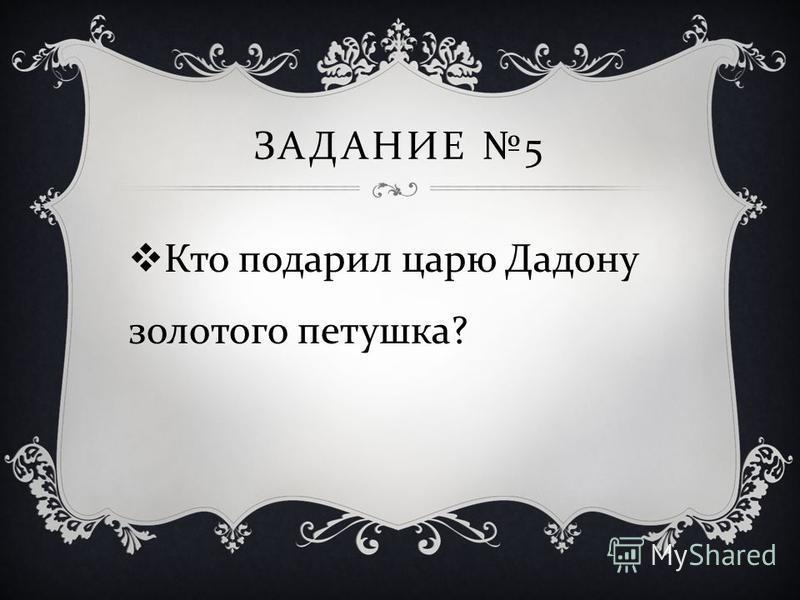 ЗАДАНИЕ 5 Кто подарил царю Дадону золотого петушка ?