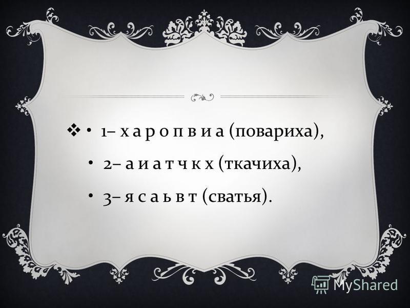 1– х а р о п в и а ( повариха ), 2– а и а т ч к х ( ткачиха ), 3– я с а ь в т ( сватья ).