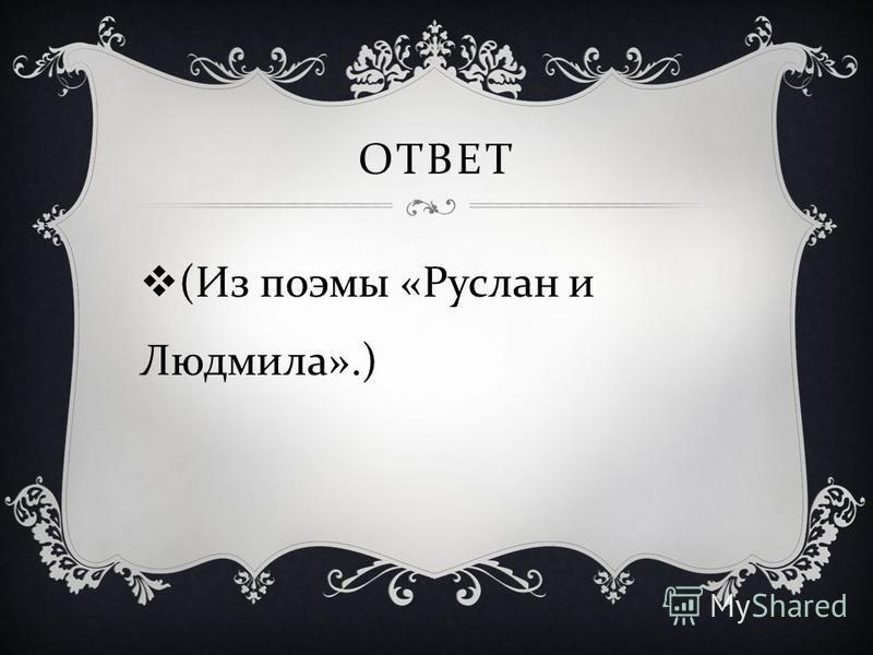 ОТВЕТ ( Из поэмы « Руслан и Людмила ».)