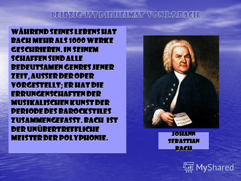 Während seines Lebens hat Bach mehr ALS 1000 Werke geschrieben. In seinem Schaffen sind alle bedeutsamen Genres jener Zeit, außer der Oper vorgestellt; er hat die Errungenschaften der musikalischen Kunst der Periode des Barockstiles zusammengefasst.