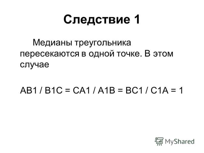 Следствие 1 Медианы треугольника пересекаются в одной точке. В этом случае АВ1 / В1С = СА1 / А1В = ВС1 / С1А = 1