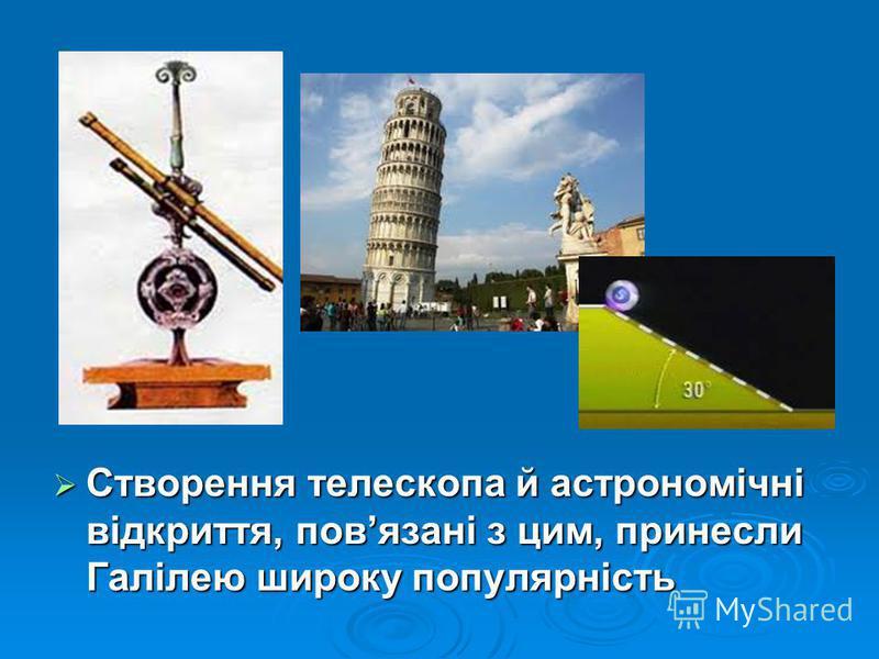 Створення телескопа й астрономічні відкриття, повязані з цим, принесли Галілею широку популярність Створення телескопа й астрономічні відкриття, повязані з цим, принесли Галілею широку популярність