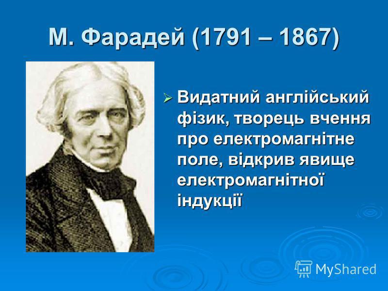 М. Фарадей (1791 – 1867) Видатний англійський фізик, творець вчення про електромагнітне поле, відкрив явище електромагнітної індукції Видатний англійський фізик, творець вчення про електромагнітне поле, відкрив явище електромагнітної індукції