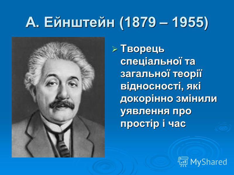 А. Ейнштейн (1879 – 1955) Творець спеціальної та загальної теорії відносності, які докорінно змінили уявлення про простір і час Творець спеціальної та загальної теорії відносності, які докорінно змінили уявлення про простір і час
