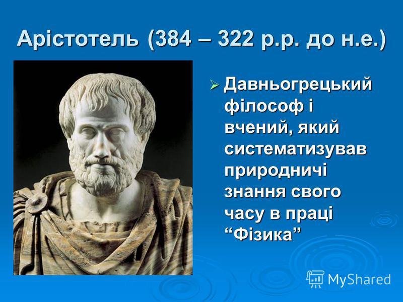 Арістотель (384 – 322 р.р. до н.е.) Давньогрецький філософ і вчений, який систематизував природничі знання свого часу в праці Фізика Давньогрецький філософ і вчений, який систематизував природничі знання свого часу в праці Фізика
