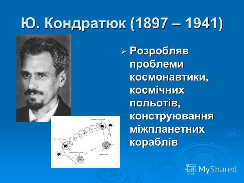 Ю. Кондратюк (1897 – 1941) Розробляв проблеми космонавтики, космічних польотів, конструювання міжпланетних кораблів Розробляв проблеми космонавтики, космічних польотів, конструювання міжпланетних кораблів