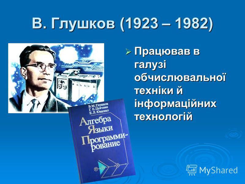 В. Глушков (1923 – 1982) Працював в галузі обчислювальної техніки й інформаційних технологій Працював в галузі обчислювальної техніки й інформаційних технологій