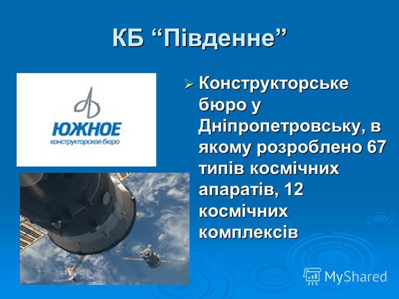 КБ Південне Конструкторське бюро у Дніпропетровську, в якому розроблено 67 типів космічних апаратів, 12 космічних комплексів Конструкторське бюро у Дніпропетровську, в якому розроблено 67 типів космічних апаратів, 12 космічних комплексів