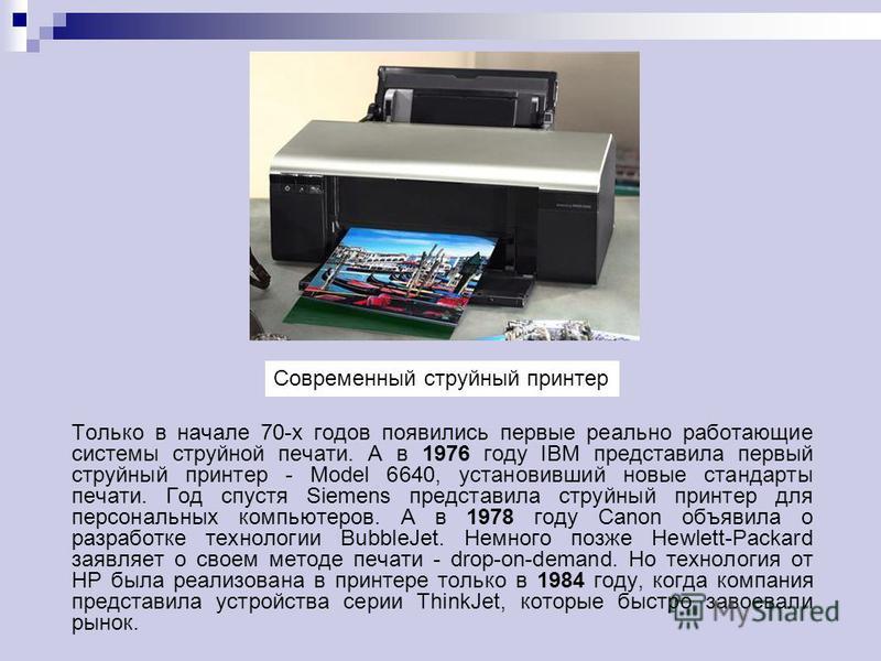 Струйные принтеры Реализована эта технология была лишь в 1948 году, в лабораториях компании Siemens. Всего существует три метода печати, использующиеся в струйных принтерах: пьезоэлектрический метод (используется компаниями Epson и Brother), метод га