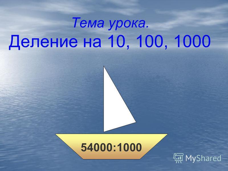 Тема урока. Деление на 10, 100, 1000 54000:1000