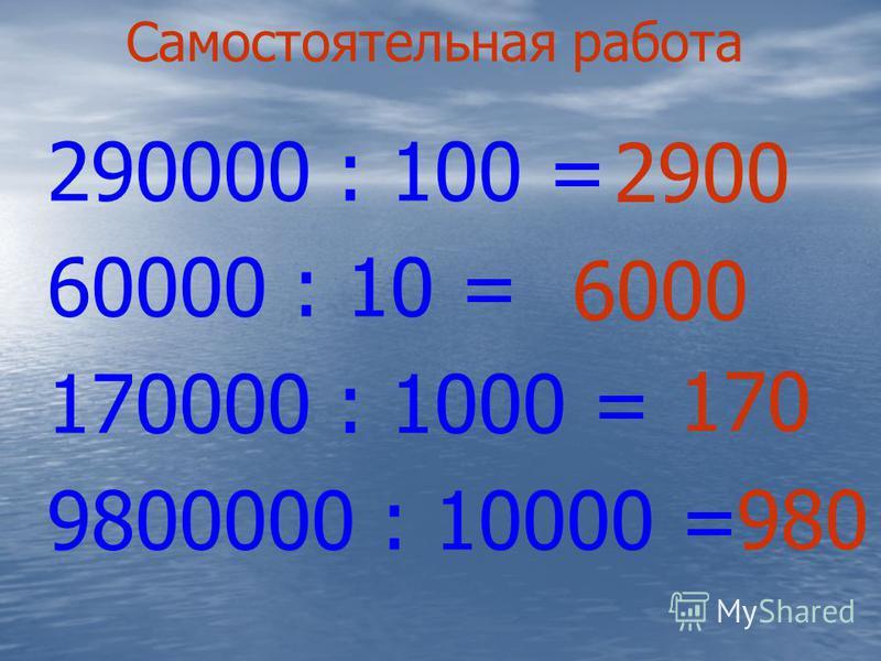 Самостоятельная работа 290000 : 100 = 60000 : 10 = 170000 : 1000 = 9800000 : 10000 = 2900 6000 170 980