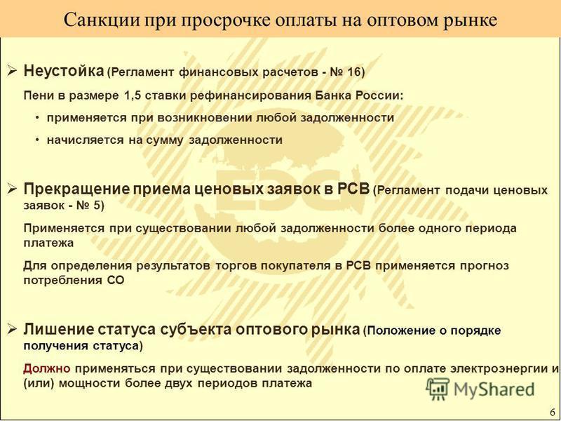 6 Санкции при просрочке оплаты на оптовом рынке Неустойка (Регламент финансовых расчетов - 16) Пени в размере 1,5 ставки рефинансирования Банка России: применяется при возникновении любой задолженности начисляется на сумму задолженности Прекращение п